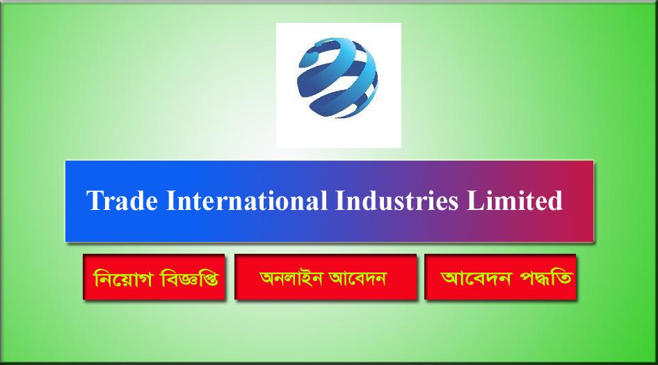 Trade International Industries Limited Job Circular 2021 । ট্রেড ইন্টারন্যাশনাল ইন্ড্রাস্ট্রিজ লি: